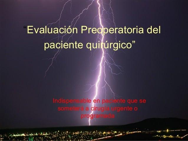 """"""" Evaluación Preoperatoria del paciente quirúrgico"""" Indispensable en paciente que se someterá a cirugía urgente o programada"""