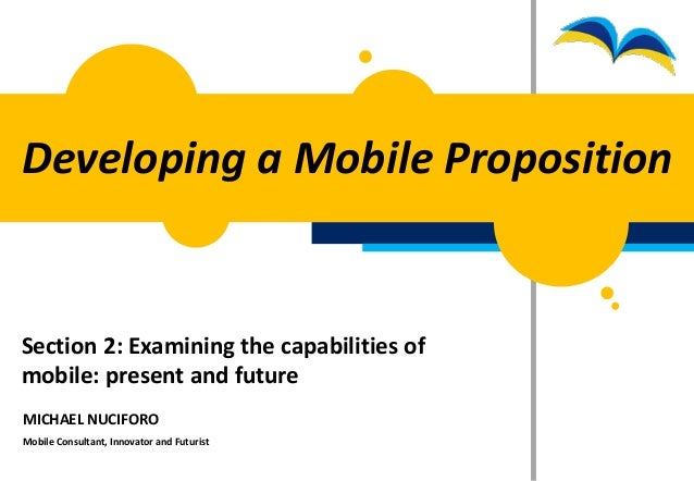 Developing a Mobile PropositionSection 2: Examining the capabilities ofmobile: present and futureMICHAEL NUCIFOROMobile Co...