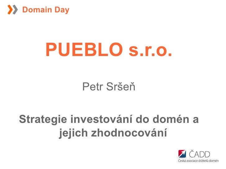 <ul><li>PUEBLO s.r.o. </li></ul><ul><li>Petr Sršeň </li></ul><ul><li>Strategie investování do domén a jejich zhodnocování ...