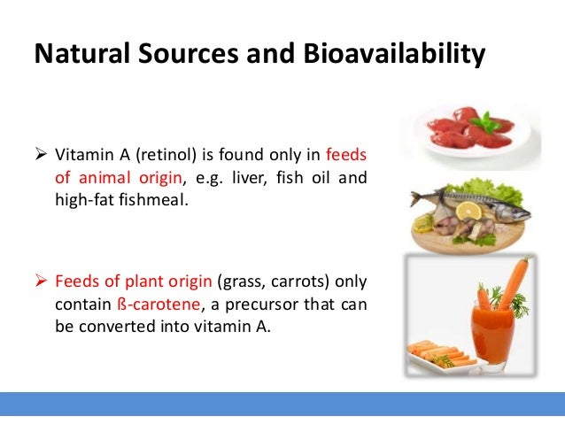 Natural Sources and Bioavailability  Vitamin A (retinol) is found only in feeds of animal origin, e.g. liver, fish oil an...