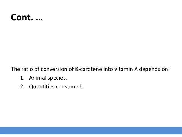 Cont. … The ratio of conversion of ß-carotene into vitamin A depends on: 1. Animal species. 2. Quantities consumed.