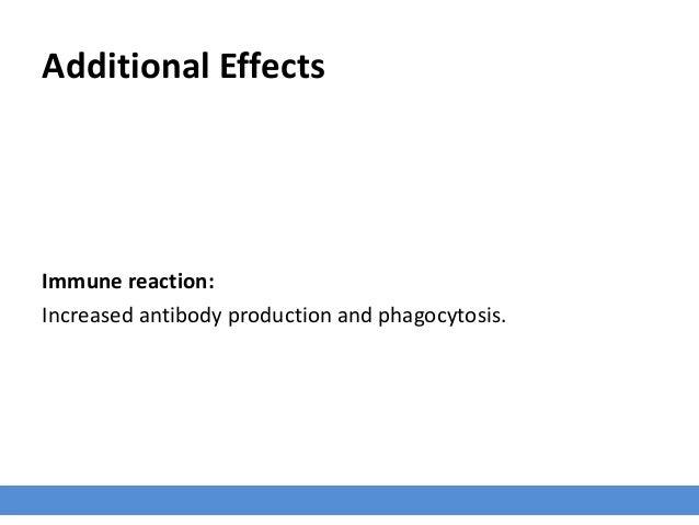 Additional Effects Immune reaction: Increased antibody production and phagocytosis.