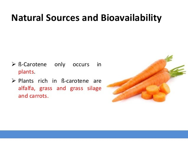 Natural Sources and Bioavailability  ß-Carotene only occurs in plants.  Plants rich in ß-carotene are alfalfa, grass and...