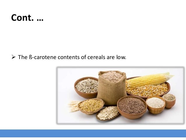 Cont. …  The ß-carotene contents of cereals are low.