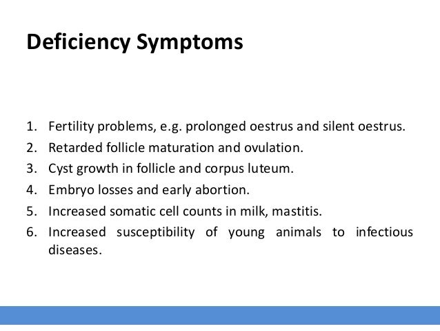 Deficiency Symptoms 1. Fertility problems, e.g. prolonged oestrus and silent oestrus. 2. Retarded follicle maturation and ...