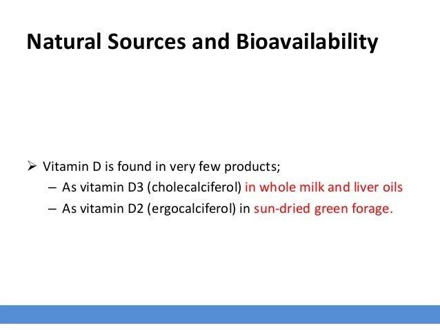 Natural Sources and Bioavailability  Vitamin D is found in very few products; – As vitamin D3 (cholecalciferol) in whole ...