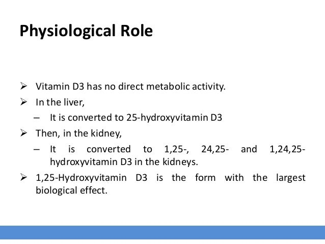Physiological Role  Vitamin D3 has no direct metabolic activity.  In the liver, – It is converted to 25-hydroxyvitamin D...