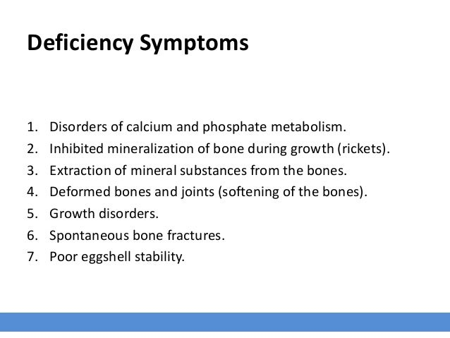Deficiency Symptoms 1. Disorders of calcium and phosphate metabolism. 2. Inhibited mineralization of bone during growth (r...