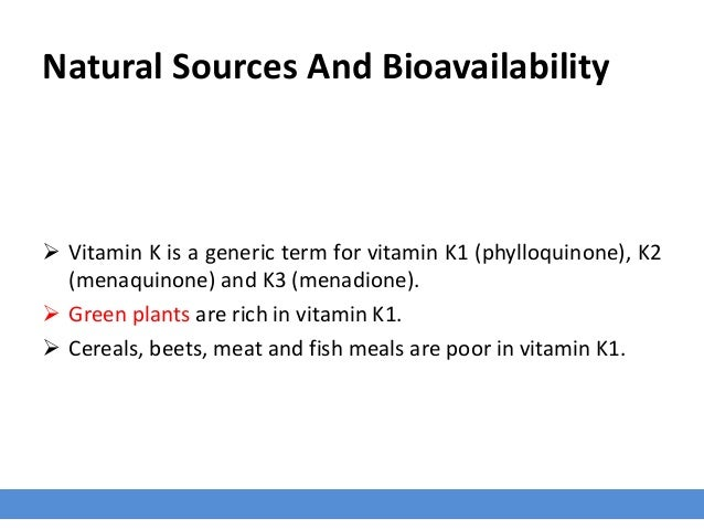 Natural Sources And Bioavailability  Vitamin K is a generic term for vitamin K1 (phylloquinone), K2 (menaquinone) and K3 ...