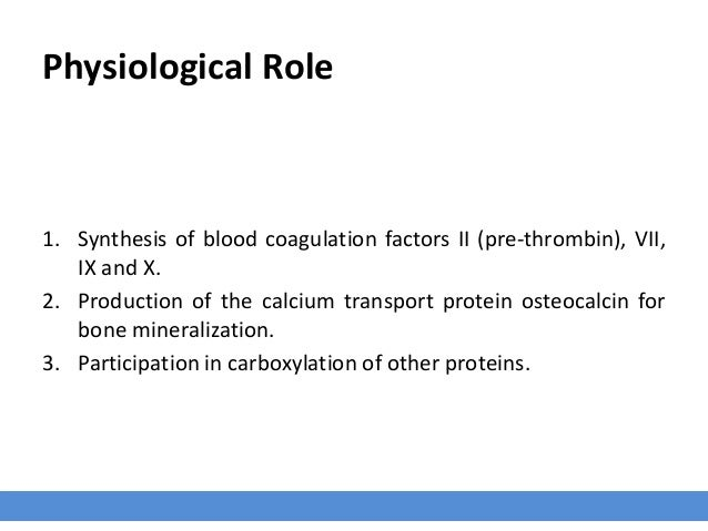 Physiological Role 1. Synthesis of blood coagulation factors II (pre-thrombin), VII, IX and X. 2. Production of the calciu...