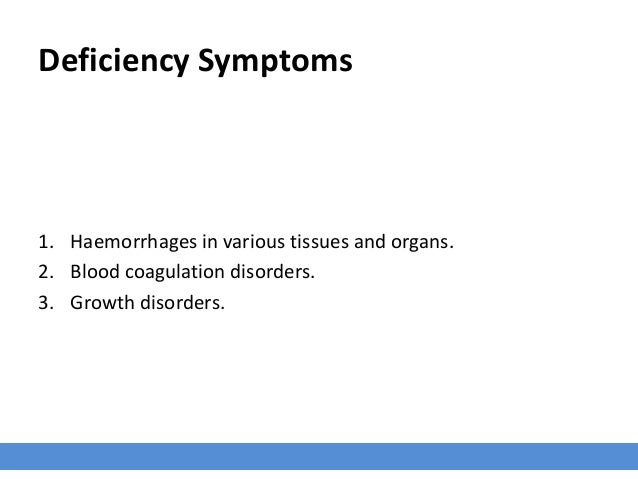 Deficiency Symptoms 1. Haemorrhages in various tissues and organs. 2. Blood coagulation disorders. 3. Growth disorders.