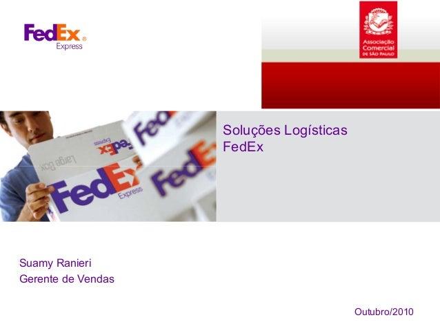 Soluções Logísticas FedEx Suamy Ranieri Gerente de Vendas Outubro/2010