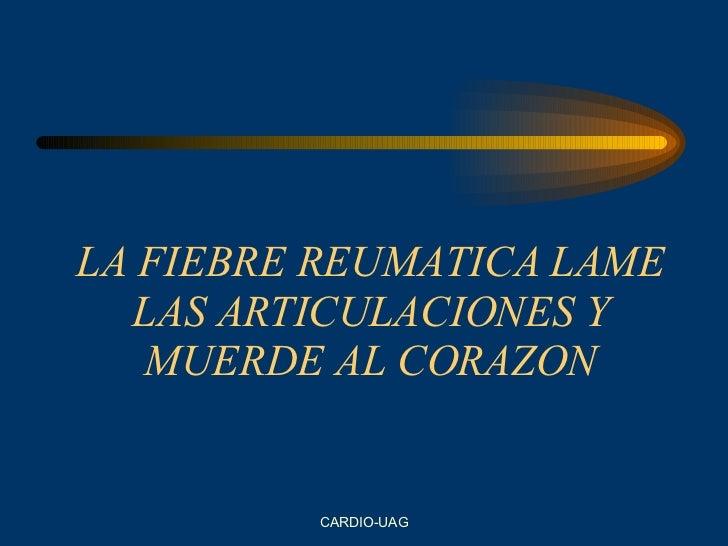 LA FIEBRE REUMATICA LAME LAS ARTICULACIONES Y MUERDE AL CORAZON