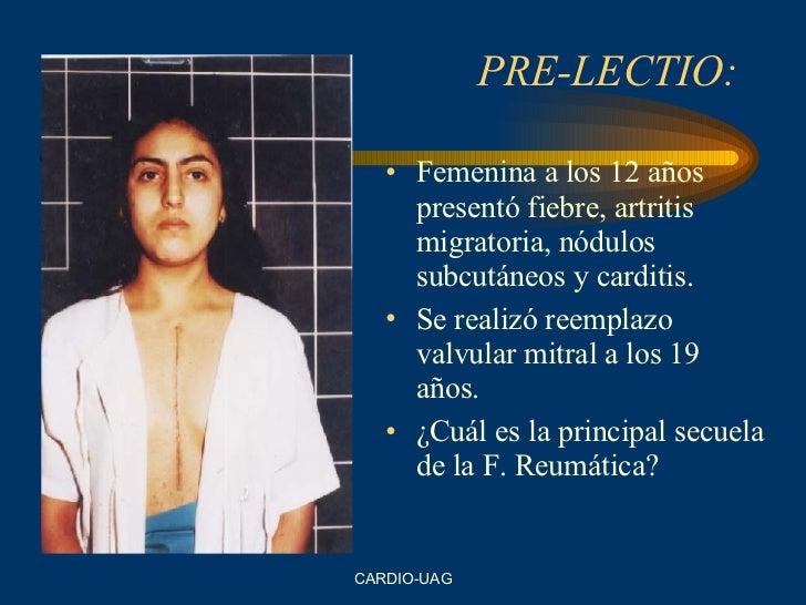 PRE-LECTIO: <ul><li>Femenina a los 12 años presentó fiebre, artritis migratoria, nódulos subcutáneos y carditis. </li></ul...