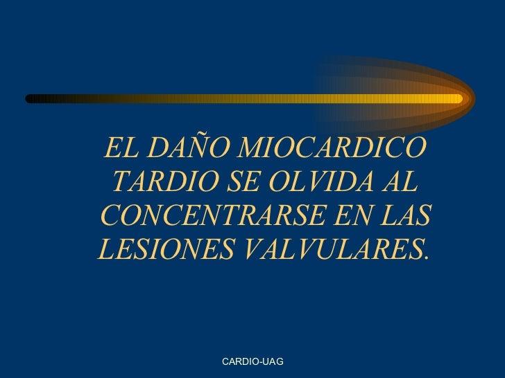 EL DAÑO MIOCARDICO TARDIO SE OLVIDA AL CONCENTRARSE EN LAS LESIONES VALVULARES.