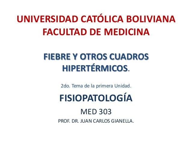 UNIVERSIDAD CATÓLICA BOLIVIANA     FACULTAD DE MEDICINA     FIEBRE Y OTROS CUADROS         HIPERTÉRMICOS.         2do. Tem...