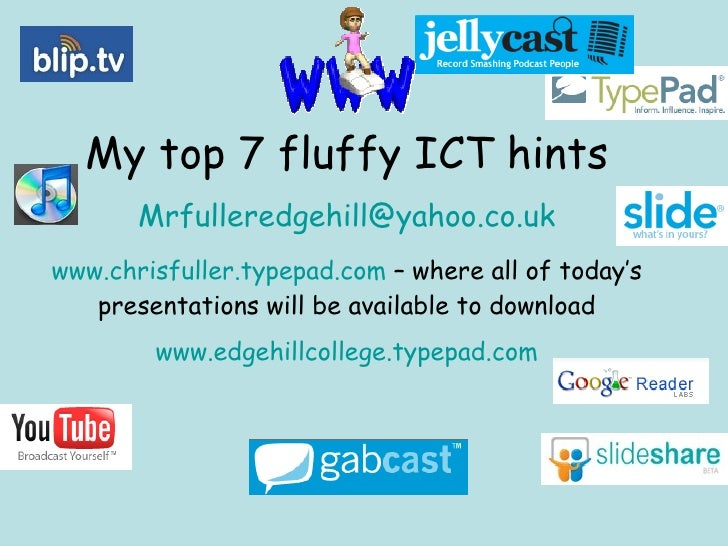 My top 7 fluffy ICT hints [email_address] www.chrisfuller.typepad.com  – where all of today's presentations will be availa...