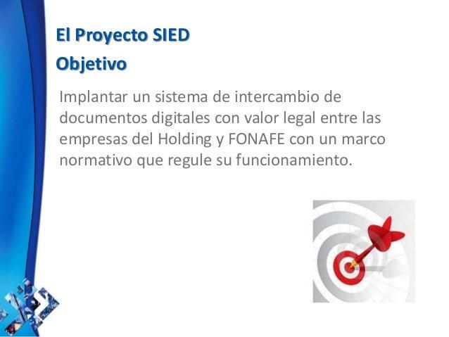 El Proyecto SIED Objetivo Implantar un sistema de intercambio de documentos digitales con valor legal entre las empresas d...