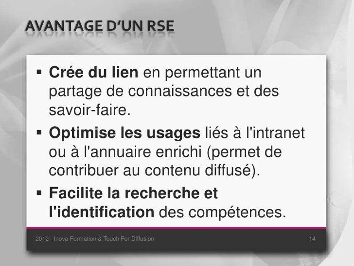 AVANTAGE D'UN RSE  Crée du lien en permettant un   partage de connaissances et des   savoir-faire.  Optimise les usages ...