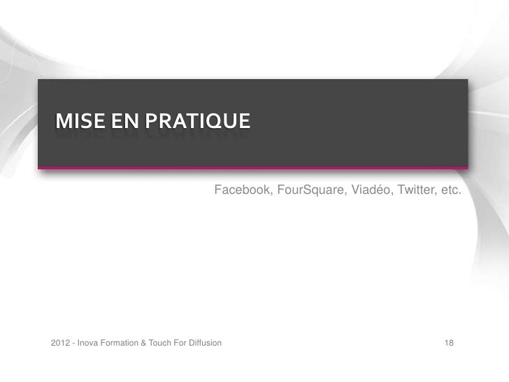 MISE EN PRATIQUE                                          Facebook, FourSquare, Viadéo, Twitter, etc.2012 - Inova Formatio...