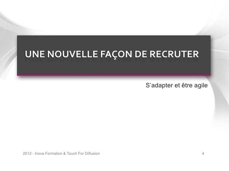 UNE NOUVELLE FAÇON DE RECRUTER                                               S'adapter et être agile2012 - Inova Formation...