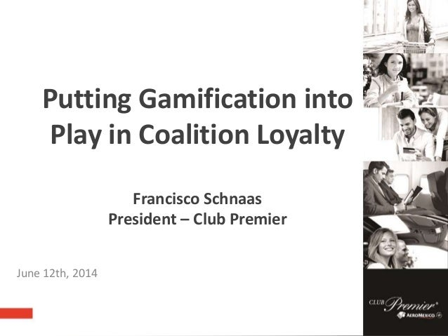 Putting Gamification into Play in Coalition Loyalty Francisco Schnaas President – Club Premier June 12th, 2014