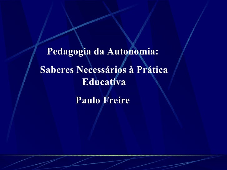 Pedagogia da Autonomia:  Saberes Necessários à Prática Educativa Paulo Freire