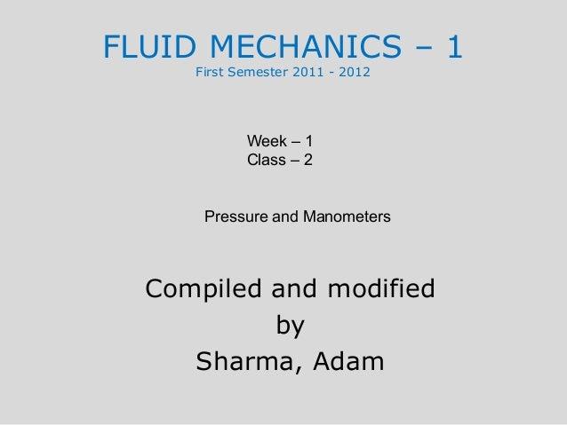 FLUID MECHANICS – 1     First Semester 2011 - 2012            Week – 1            Class – 2      Pressure and Manometers  ...