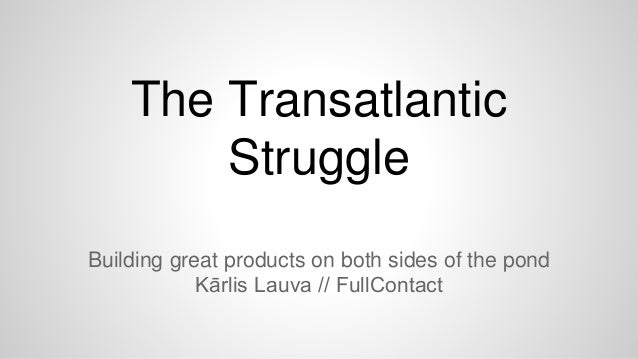The Transatlantic Struggle Building great products on both sides of the pond Kārlis Lauva // FullContact