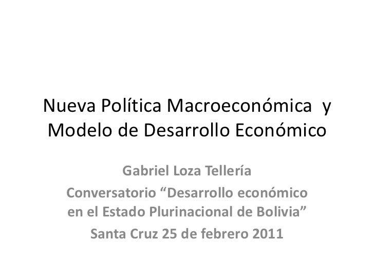 """Nueva Política Macroeconómica  y Modelo de Desarrollo Económico<br />Gabriel Loza Tellería<br />Conversatorio """"Desarrollo ..."""