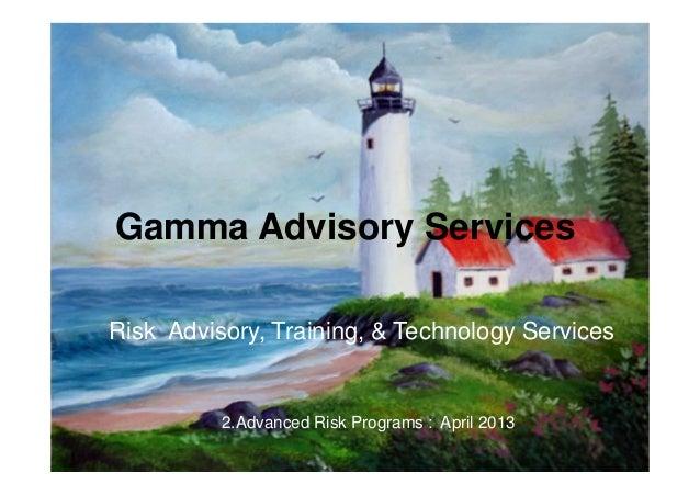 Gamma Advisory ServicesApril 20131Risk Training, Technology & AdviseGamma Advisory ServicesRisk Advisory, Training, & Tech...
