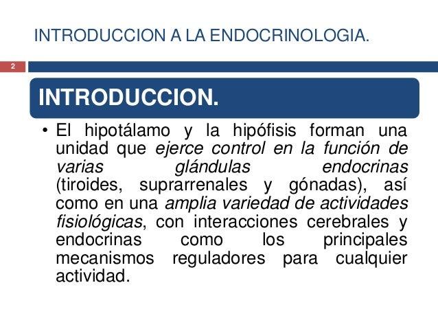 INTRODUCCION A LA ENDOCRINOLOGIA.INTRODUCCION.• El hipotálamo y la hipófisis forman unaunidad que ejerce control en la fun...