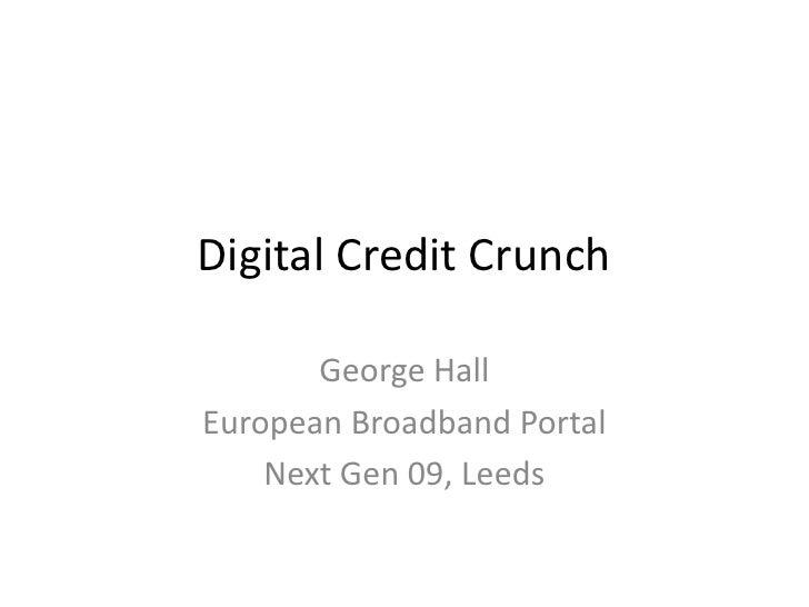 Digital Credit Crunch<br />George Hall<br />European Broadband Portal<br />Next Gen 09, Leeds<br />