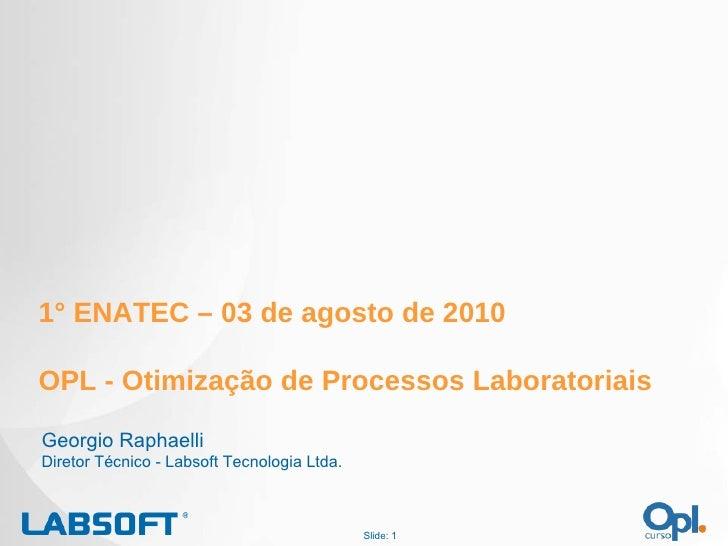 Slide:  1° ENATEC – 03 de agosto de 2010 OPL - Otimização de Processos Laboratoriais Georgio Raphaelli Diretor Técnico - L...