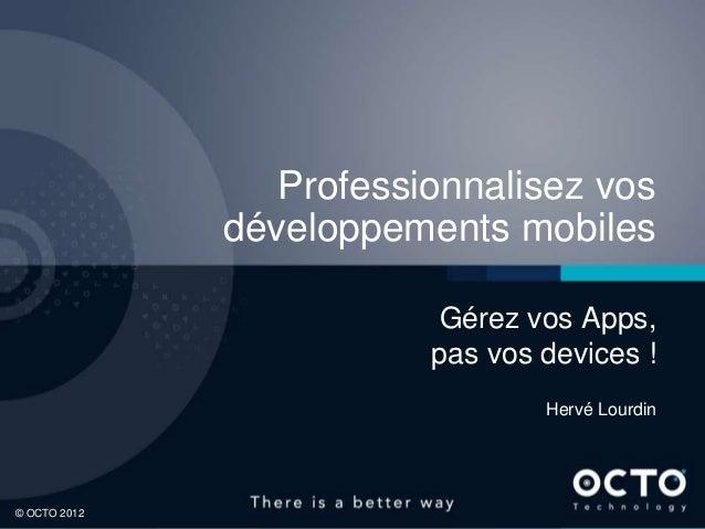Professionnalisez vos développements mobiles Gérez vos Apps, pas vos devices ! Hervé Lourdin  1 © OCTO 2012