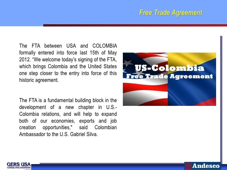 """Free Trade AgreementThe FTA between USA and COLOMBIAformally entered into force last 15th of May2012. """"We welcome today's ..."""