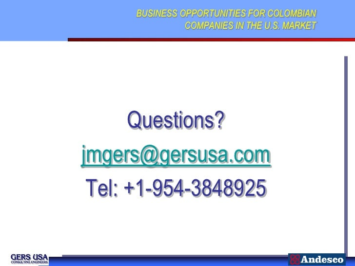 BUSINESS OPPORTUNITIES FOR COLOMBIAN               COMPANIES IN THE U.S. MARKET      Questions?jmgers@gersusa.com Tel: +1-...