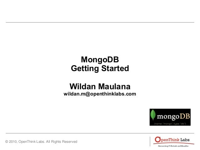 © 2010, OpenThink Labs. All Rights Reserved MongoDB Getting Started Wildan Maulana wildan.m@openthinklabs.com