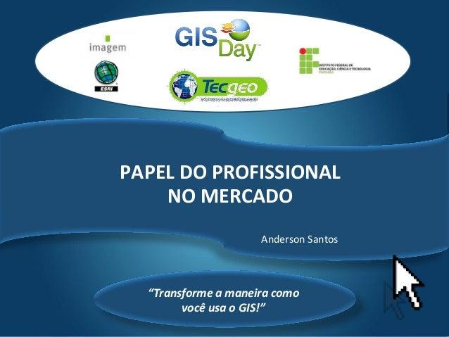 """Tecgeo """"Transforme a maneira como você usa o GIS!"""" PAPEL DO PROFISSIONAL NO MERCADO Anderson Santos"""
