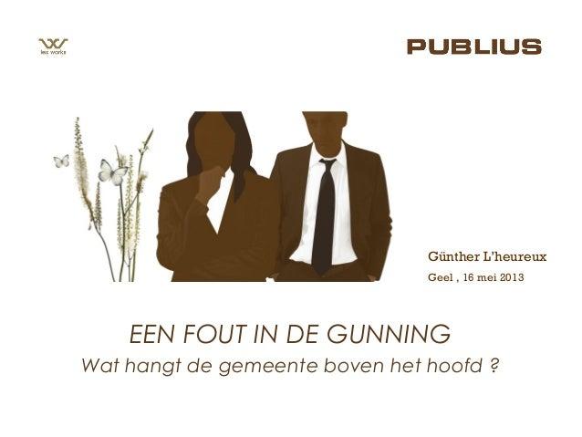 Geel , 16 mei 2013Günther L'heureuxEEN FOUT IN DE GUNNINGWat hangt de gemeente boven het hoofd ?