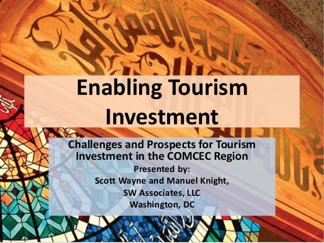 Enabling Tourism Investment Challenges and Prospects for Tourism Investment in the COMCEC Region Presented by: Scott Wayne...