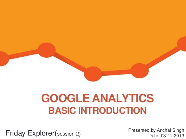 GOOGLE ANALYTICS BASIC INTRODUCTION Friday Explorer(session 2)  Presented by Anchal Singh Date: 08-11-2013