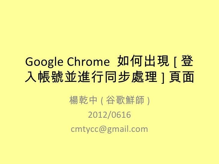 Google Chrome 如何出現 [ 登入帳號並進行同步處理 ] 頁面     楊乾中 ( 谷歌鮮師 )        2012/0616     cmtycc@gmail.com