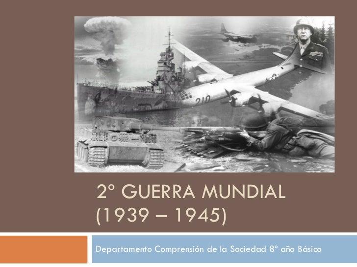 2º GUERRA MUNDIAL (1939 – 1945) Departamento Comprensión de la Sociedad 8º año Básico