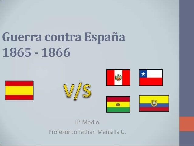 Guerra contra España 1865 - 1866  II° Medio Profesor Jonathan Mansilla C.