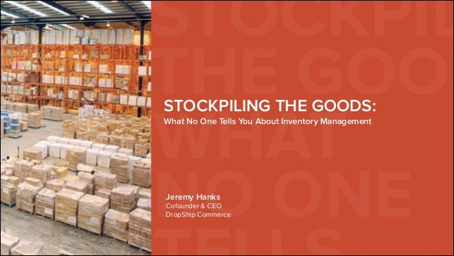 STOCKPIL THE GOODSTOCKPILING THE GOODS: What No One Tells You About Inventory Management WHAT NO ONEJeremy Hanks Cofounder...