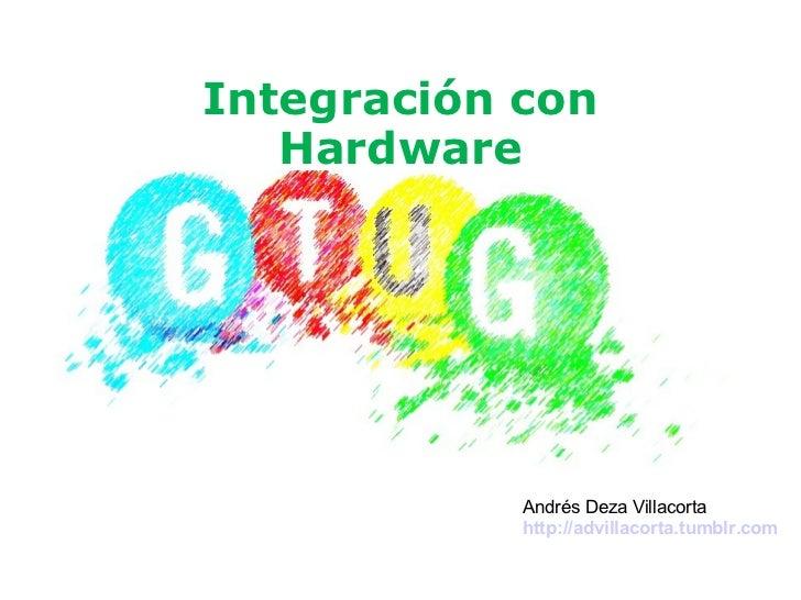 Integración con Hardware Andrés Deza Villacorta http://advillacorta.tumblr.com