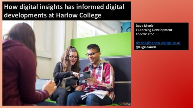 How digital insights has informed digital developments at Harlow College Dave Monk E Learning Development Coordinator dmon...