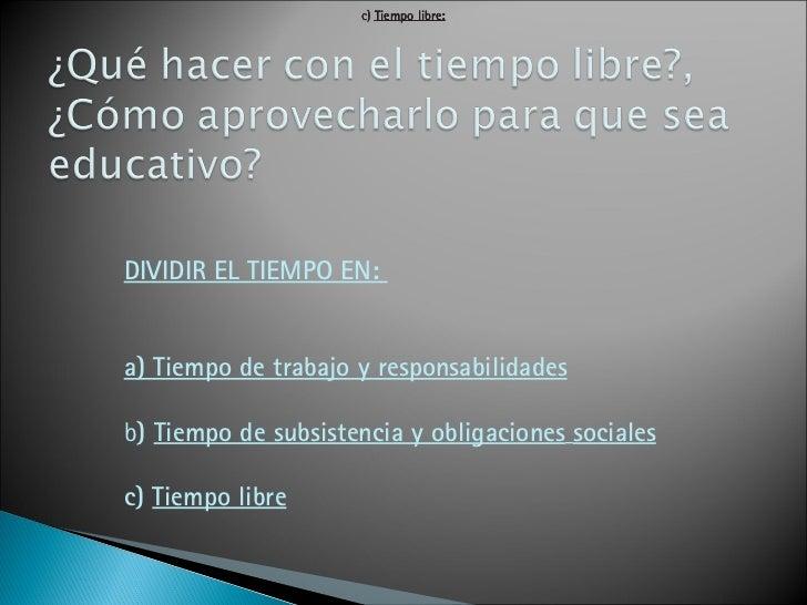 DIVIDIR EL TIEMPO EN:  a) Tiempo de trabajo y responsabilidades b )  Tiempo de subsistencia y obligaciones   sociales c)  ...