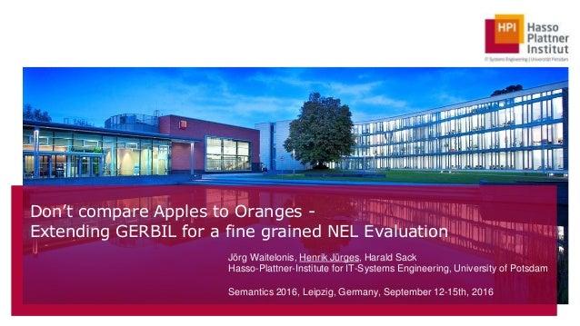 Don't compare Apples to Oranges - Extending GERBIL for a fine grained NEL Evaluation Jörg Waitelonis, Henrik Jürges, Haral...